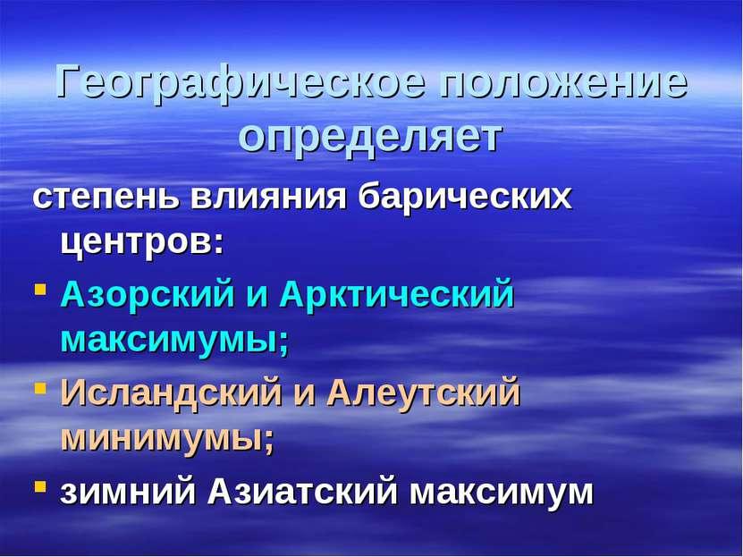 Географическое положение определяет степень влияния барических центров: Азорс...