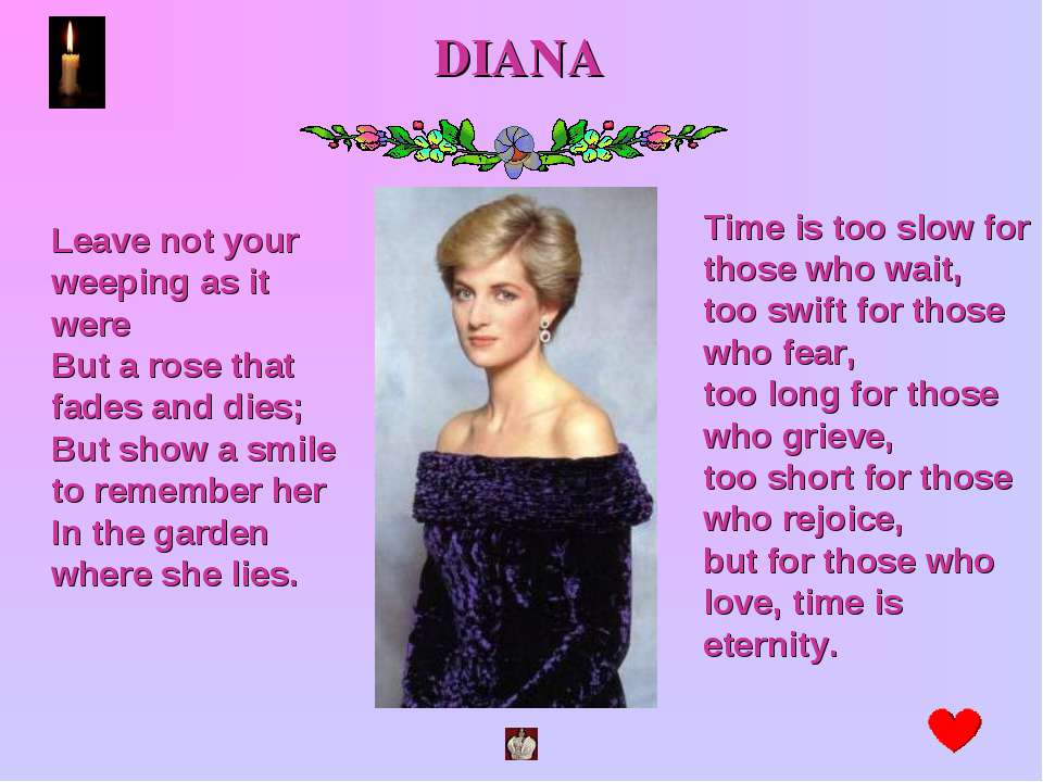 DIANA Leave not your weeping as it were But a rose that fades and dies; But s...