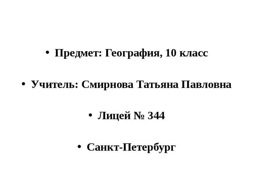Предмет: География, 10 класс Учитель: Смирнова Татьяна Павловна Лицей № 344 С...