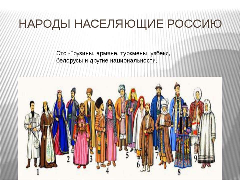 НАРОДЫ НАСЕЛЯЮЩИЕ РОССИЮ Это -Грузины, армяне, туркмены, узбеки, белорусы и д...
