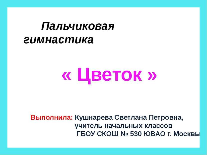 Пальчиковая гимнастика « Цветок » Выполнила: Кушнарева Светлана Петровна, учи...