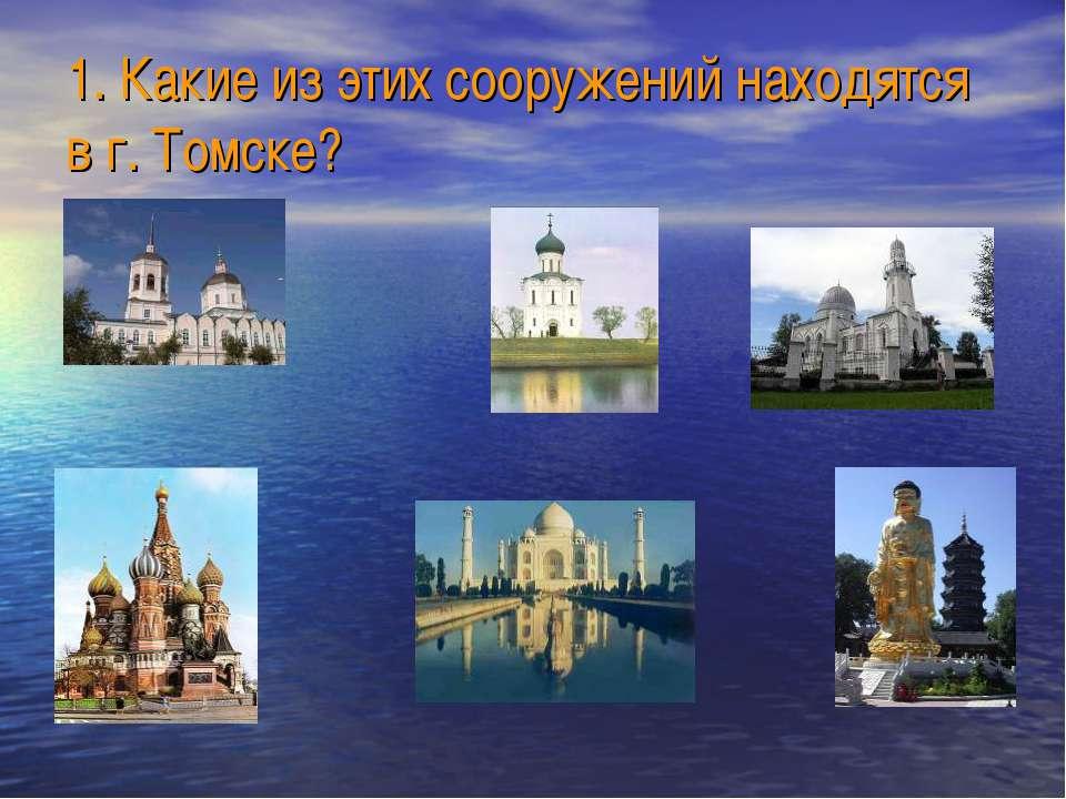 1. Какие из этих сооружений находятся в г. Томске?