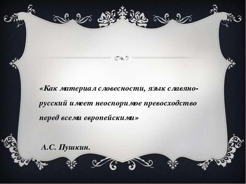 «Как материал словесности, язык славяно-русский имеет неоспоримое превосходст...