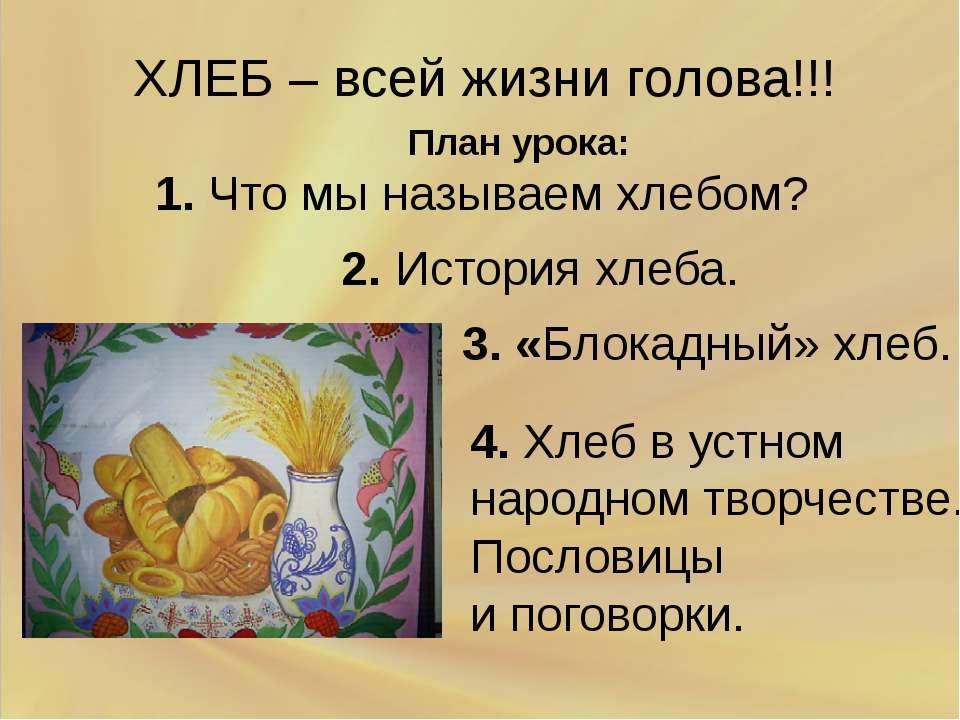 ХЛЕБ – всей жизни голова!!! План урока: 1. Что мы называем хлебом? 2. История...