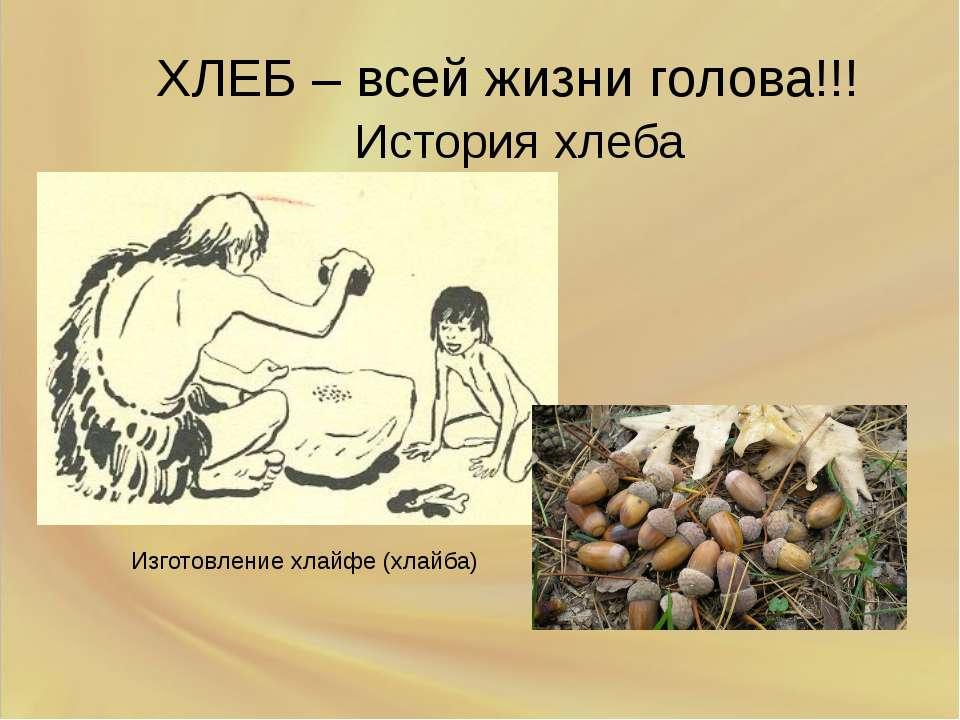ХЛЕБ – всей жизни голова!!! История хлеба Изготовление хлайфе (хлайба)