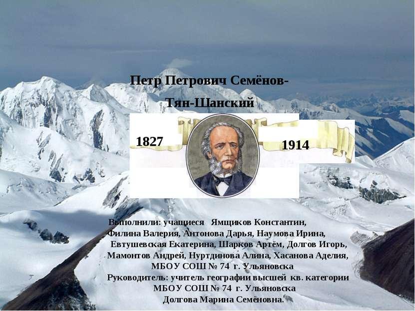 Петр Петрович Семёнов-Тян-Шанский 1914 1827 Выполнили: учащиеся Ямщиков Конст...
