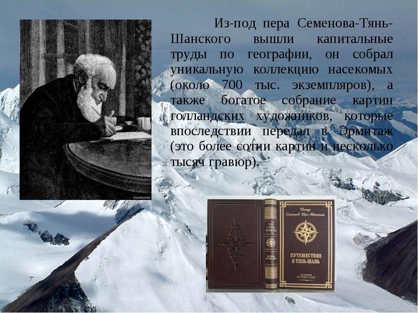Из-под пера Семенова-Тянь-Шанского вышли капитальные труды по географии, он с...