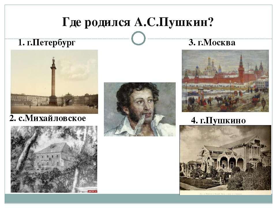 Где родился А.С.Пушкин? 1. г.Петербург 2. с.Михайловское 3. г.Москва 4. г.Пуш...