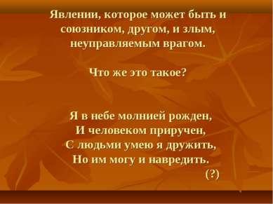 Явлении, которое может быть и союзником, другом, и злым, неуправляемым врагом...