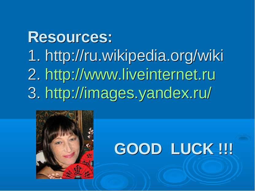 Resources: 1. http://ru.wikipedia.org/wiki 2. http://www.liveinternet.ru 3. h...