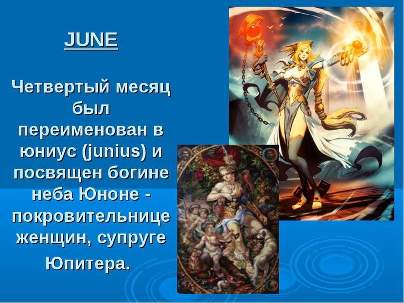 JUNE Четвертый месяц был переименован в юниус (junius) и посвящен богине неба...