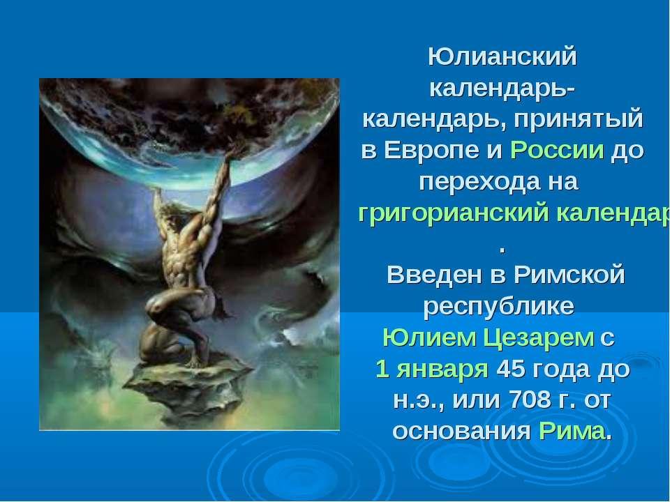 Юлианский календарь- календарь, принятый в Европе и России до перехода на гри...