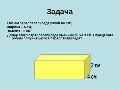 Задача Объем параллелепипеда равен 64 см³, ширина – 4 см, высота - 2 см. Длин...