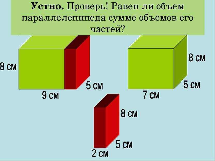 Устно. Проверь! Равен ли объем параллелепипеда сумме объемов его частей?
