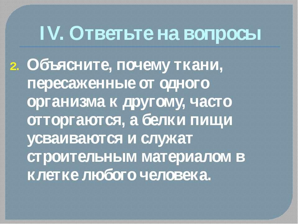 IV. Ответьте на вопросы Объясните, почему ткани, пересаженные от одного орган...