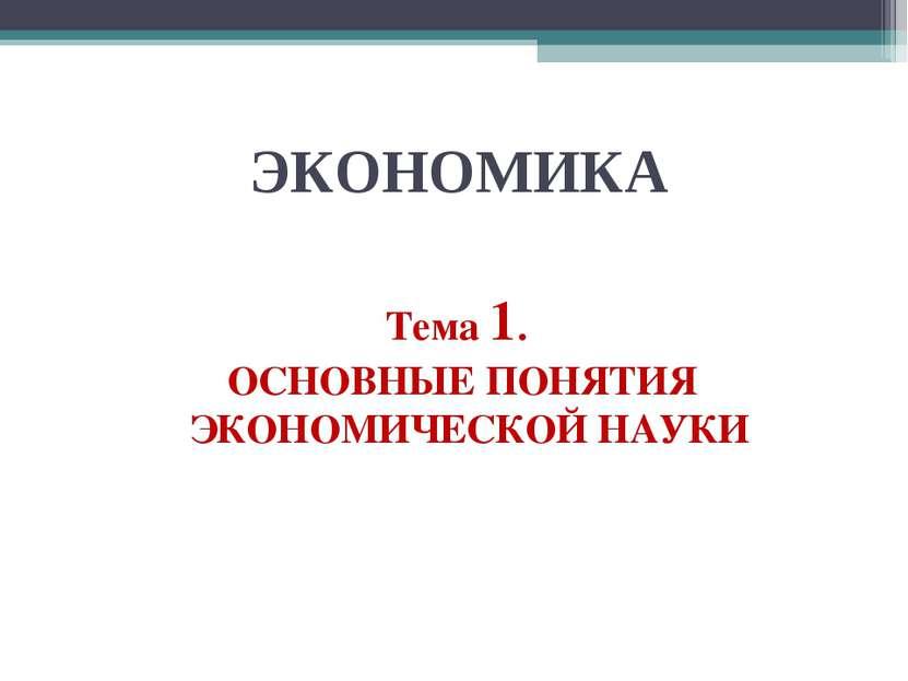 ЭКОНОМИКА Тема 1. ОСНОВНЫЕ ПОНЯТИЯ ЭКОНОМИЧЕСКОЙ НАУКИ