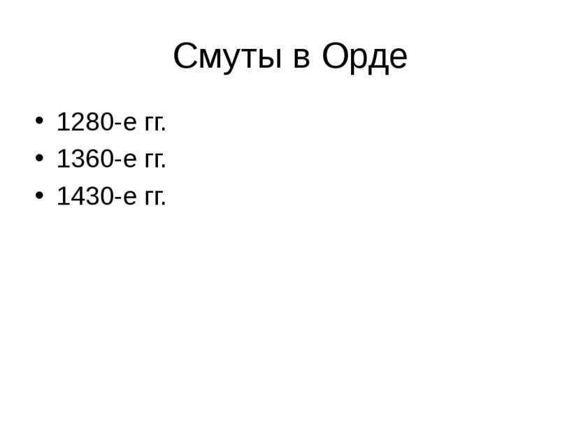 Смуты в Орде 1280-е гг. 1360-е гг. 1430-е гг.