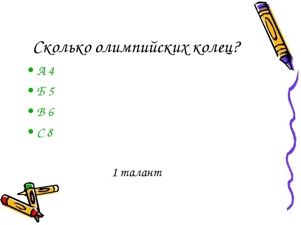 Сколько олимпийских колец? А 4 Б 5 В 6 С 8 1 талант