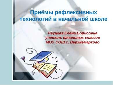 Приёмы рефлексивных технологий в начальной школе Реуцкая Елена Борисовна учит...