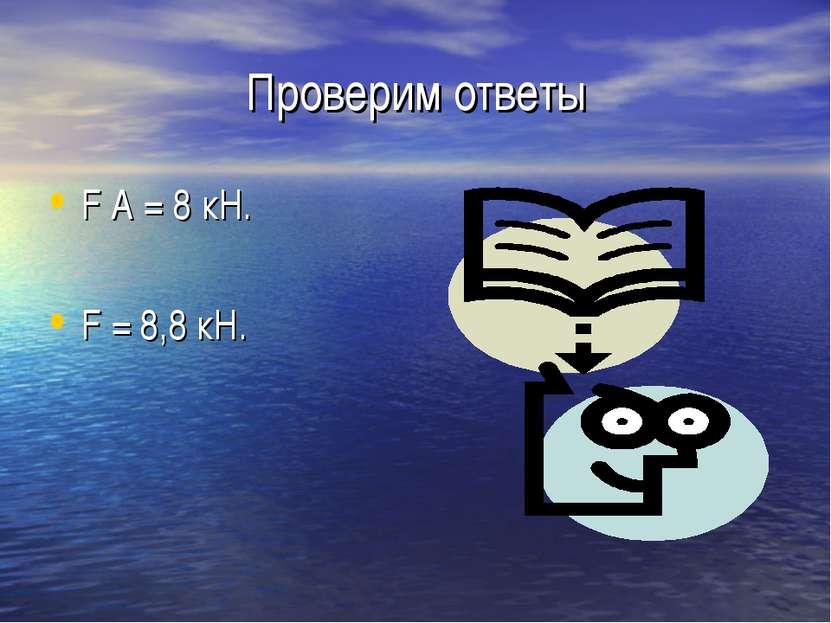 Проверим ответы F А = 8 кН. F = 8,8 кН.
