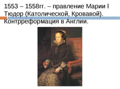 1553 – 1558гг. – правление Марии I Тюдор (Католической, Кровавой). Контррефор...
