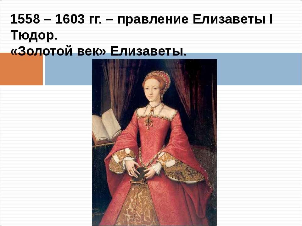 1558 – 1603 гг. – правление Елизаветы I Тюдор. «Золотой век» Елизаветы.