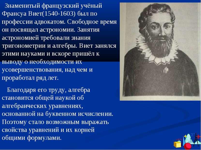 Знаменитый французский учёный Франсуа Виет(1540-1603) был по профессии адвока...