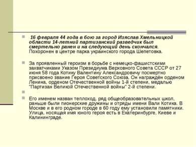 16 февраля 44 года в бою за город Изяслав Хмельницкой области 14-летний парти...