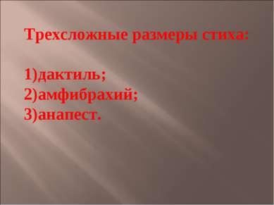 Трехсложные размеры стиха: дактиль; амфибрахий; анапест.