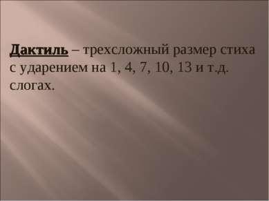 Дактиль – трехсложный размер стиха с ударением на 1, 4, 7, 10, 13 и т.д. слогах.