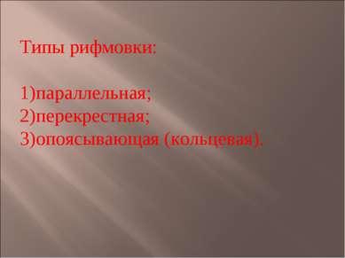 Типы рифмовки: параллельная; перекрестная; опоясывающая (кольцевая).