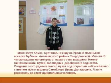 Меня зовут Алмаз Султанов. Я живу на Урале в маленьком поселке Бубчики Алапае...