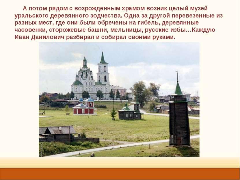 А потом рядом с возрожденным храмом возник целый музей уральского деревянного...