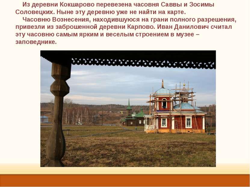 Из деревни Кокшарово перевезена часовня Саввы и Зосимы Соловецких. Ныне эту д...