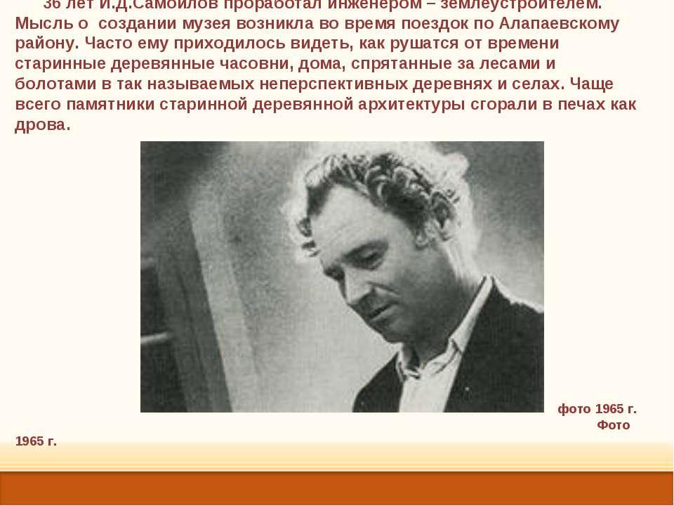 36 лет И.Д.Самойлов проработал инженером – землеустроителем. Мысль о создании...