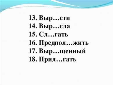 13. Выр…сти 14. Выр…сла 15. Сл…гать 16. Предпол…жить 17. Выр…щенный 18. Прил…...