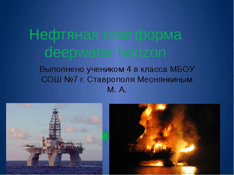 Нефтяная платформа deepwater horizon Выполнено учеником 4 в класса МБОУ СОШ №...