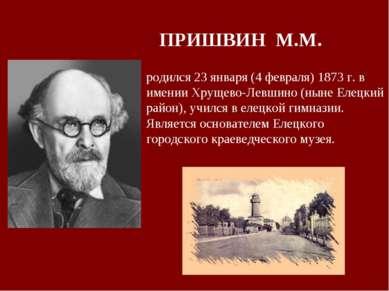 ПРИШВИН М.М. родился 23 января (4 февраля) 1873 г. в имении Хрущево-Левшино (...