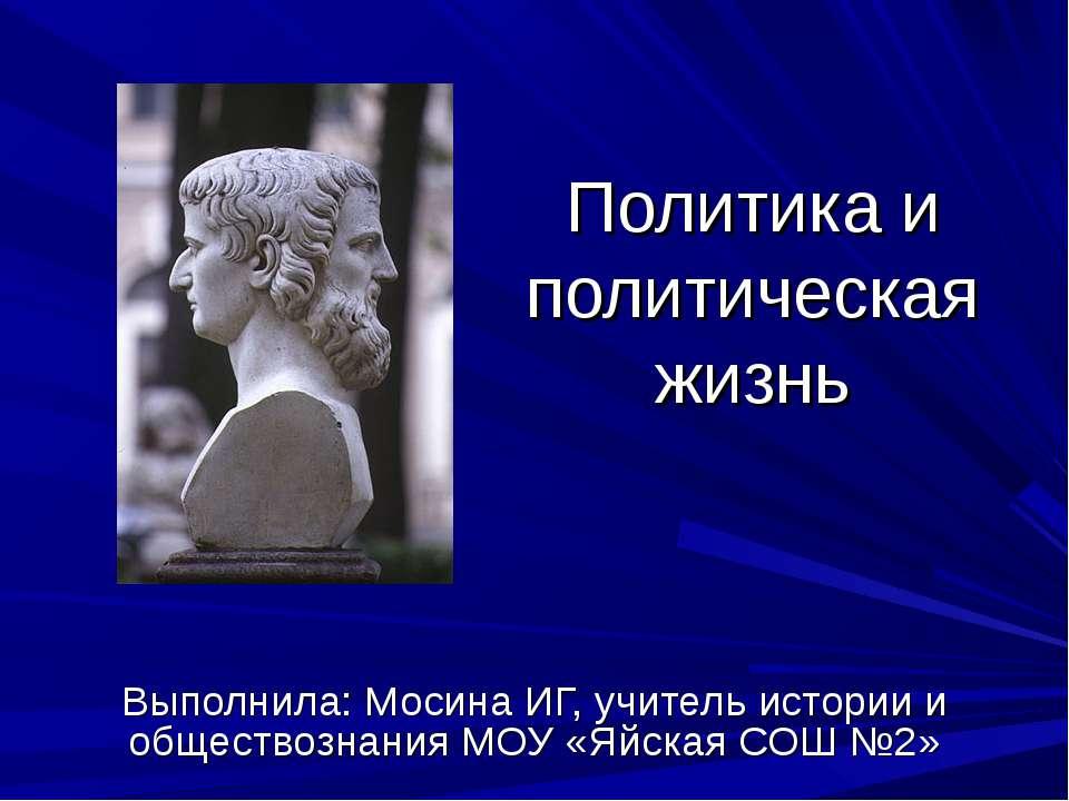 Политика и политическая жизнь Выполнила: Мосина ИГ, учитель истории и обществ...