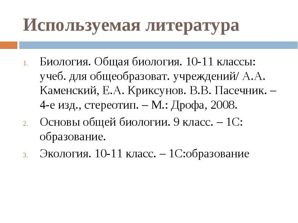 Используемая литература Биология. Общая биология. 10-11 классы: учеб. для общ...