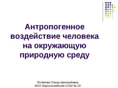 Антропогенное воздействие человека на окружающую природную среду Полякова Оль...