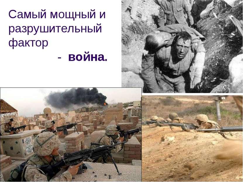 Самый мощный и разрушительный фактор - война.