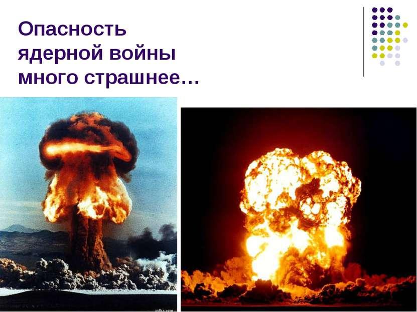 Опасность ядерной войны много страшнее…
