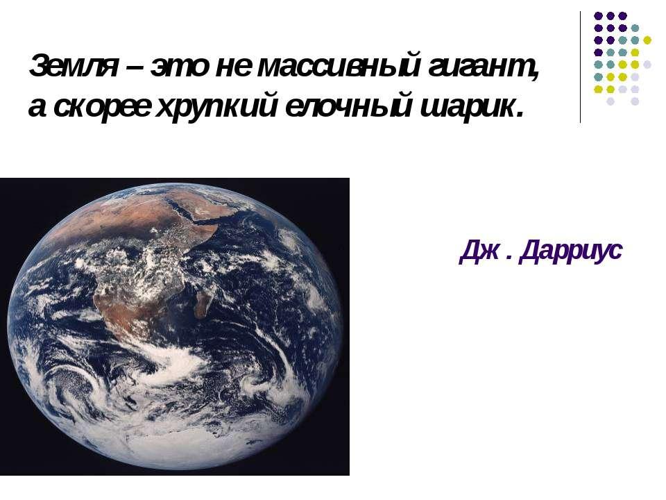 Земля – это не массивный гигант, а скорее хрупкий елочный шарик. Дж. Дарриус