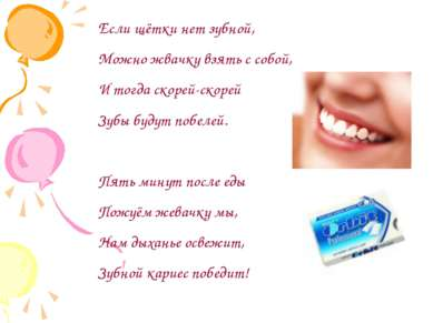 Если щётки нет зубной, Можно жвачку взять с собой, И тогда скорей-скорей Зубы...