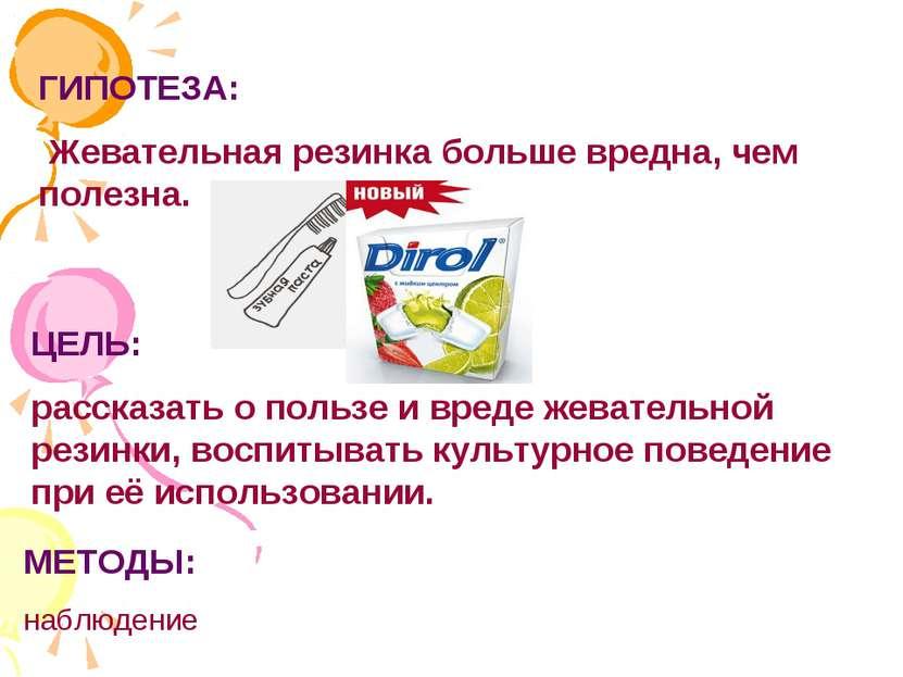 ГИПОТЕЗА: Жевательная резинка больше вредна, чем полезна. ЦЕЛЬ: рассказать о ...