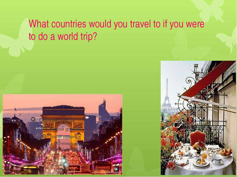 What countries would you travel to if you were to do a world trip?