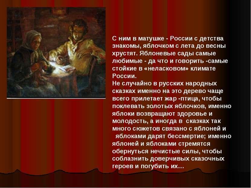 С ним в матушке - России с детства знакомы, яблочком с лета до весны хрустят....