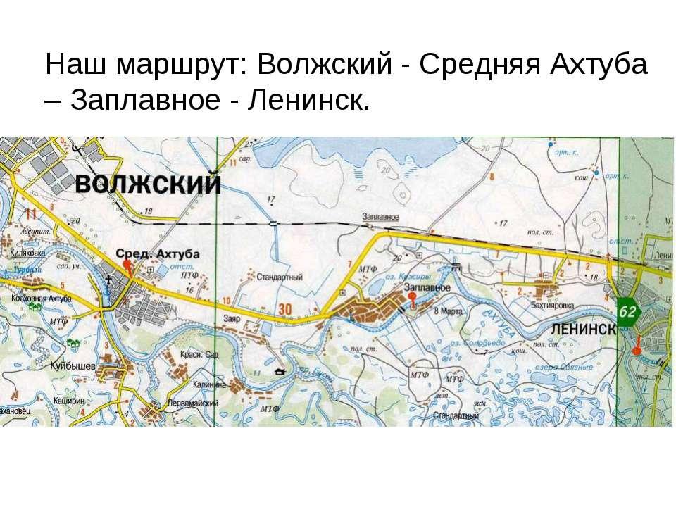Наш маршрут: Волжский - Средняя Ахтуба – Заплавное - Ленинск.