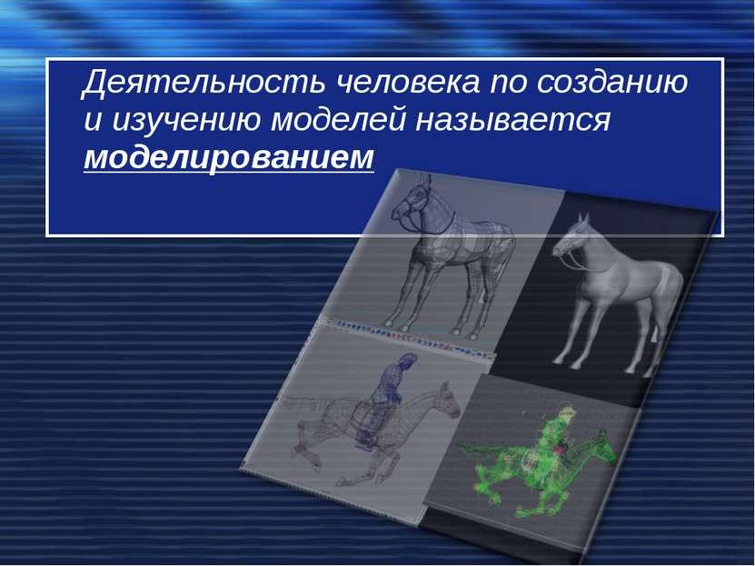 Деятельность человека по созданию и изучению моделей называется моделированием